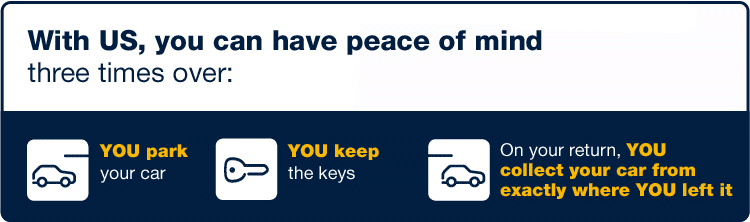 With us, you can have peace of mind three time over - YOU park your car - YOU keep the keys - On your return, YOU collect your car from exactly where YOU left it.